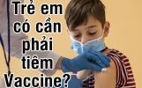 Trẻ em có cần phải tiêm vắc xin covid-19 không?