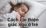10 cách cải thiện giấc ngủ ở trẻ: Cha mẹ đừng bỏ lỡ nhé!